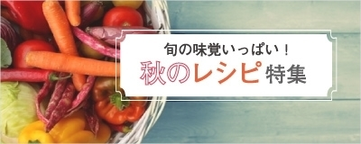 旬の味覚いっぱい!秋のレシピ特集